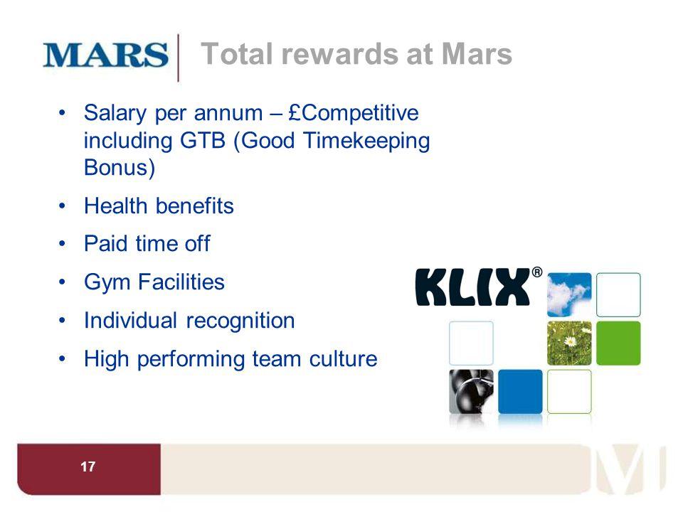 17 Total rewards at Mars Salary per annum – £Competitive including GTB (Good Timekeeping Bonus) Health benefits Paid time off Gym Facilities Individua