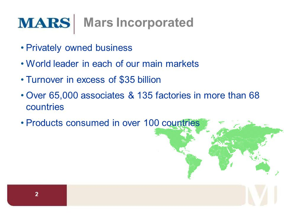 2 Mars Incorporated Privately owned business World leader in each of our main markets Turnover in excess of $35 billion Over 65,000 associates & 135 f