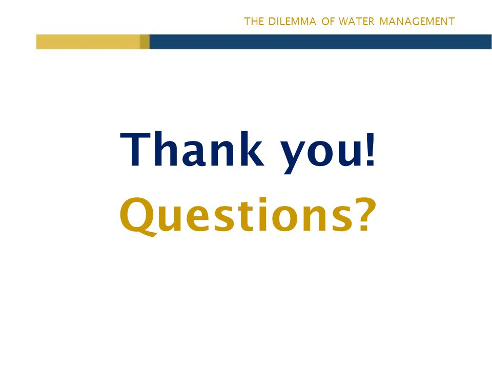 THE DILEMMA OF WATER MANAGEMENT Thank you! Questions