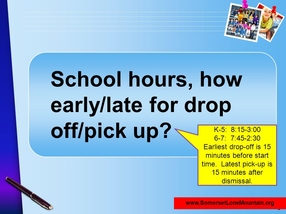 www.SomersetNLV.org School hours, how early/late for drop off/pick up? www.SomersetLoneMountain.org K-5: 8:15-3:00 6-7: 7:45-2:30 Earliest drop-off is