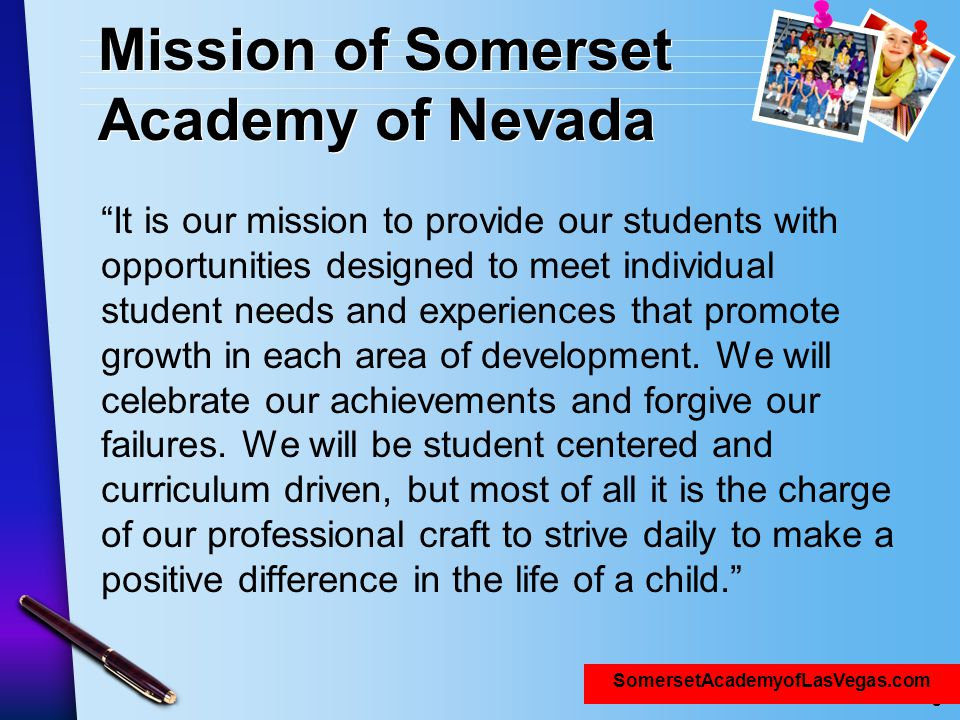 "www.SomersetNLV.org Mission of Somerset Academy of Nevada ""It is our mission to provide our students with opportunities designed to meet individual st"
