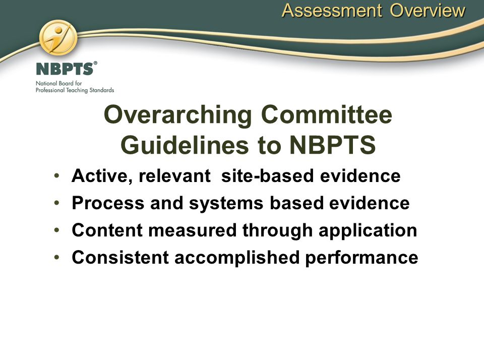 Overarching Committee Guidelines to NBPTS Active, relevant site-based evidence Process and systems based evidence Content measured through application