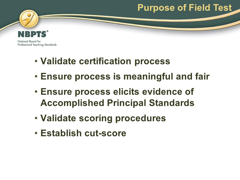 Purpose of Field Test Validate certification process Ensure process is meaningful and fair Ensure process elicits evidence of Accomplished Principal Standards Validate scoring procedures Establish cut-score