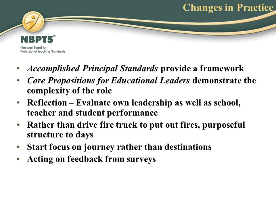 Changes in Practice Accomplished Principal Standards provide a framework Core Propositions for Educational Leaders demonstrate the complexity of the r