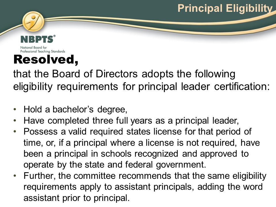 Resolved, that the Board of Directors adopts the following eligibility requirements for principal leader certification: Hold a bachelor's degree, Have completed three full years as a principal leader, Possess a valid required states license for that period of time, or, if a principal where a license is not required, have been a principal in schools recognized and approved to operate by the state and federal government.