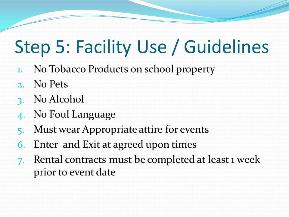 Step 5: Facility Use / Guidelines 1. No Tobacco Products on school property 2. No Pets 3. No Alcohol 4. No Foul Language 5. Must wear Appropriate atti
