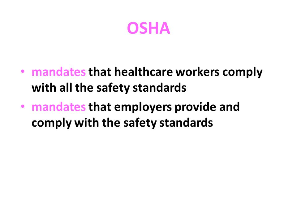 OSHA Standards facilities are inspected for compliance & major fines are imposed for violations healthcare workers are mandated to attend yearly bloodborne pathogens training 29CFR Part 1910.1030 is the portion of the code pertaining to safety practices in the healthcare industry