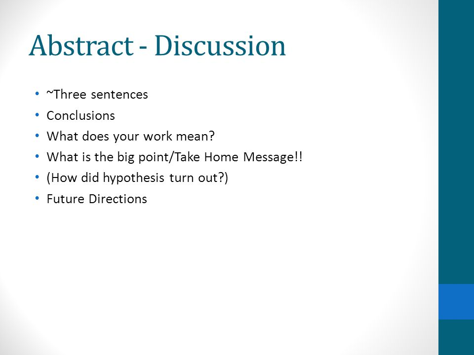 Abstract - Discussion ~Three sentences Conclusions What does your work mean? What is the big point/Take Home Message!! (How did hypothesis turn out?)