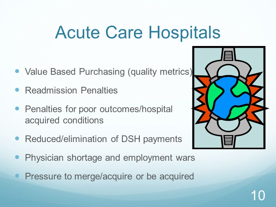 Acute Care Hospitals Value Based Purchasing (quality metrics) Readmission Penalties Penalties for poor outcomes/hospital acquired conditions Reduced/elimination of DSH payments Physician shortage and employment wars Pressure to merge/acquire or be acquired 10