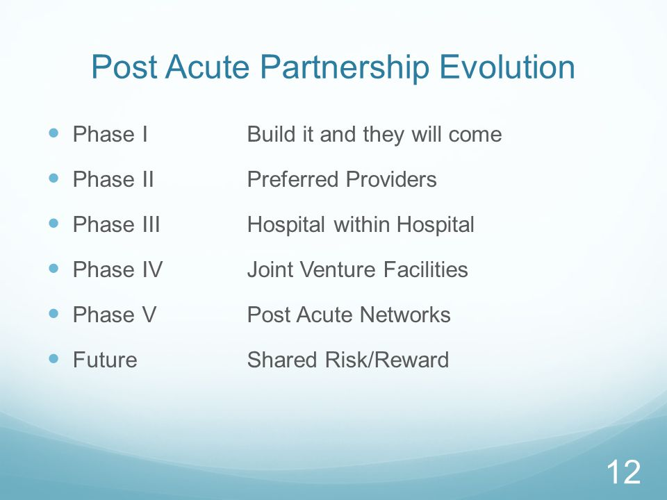 Post Acute Partnership Evolution Phase IBuild it and they will come Phase IIPreferred Providers Phase IIIHospital within Hospital Phase IVJoint Venture Facilities Phase VPost Acute Networks FutureShared Risk/Reward 12