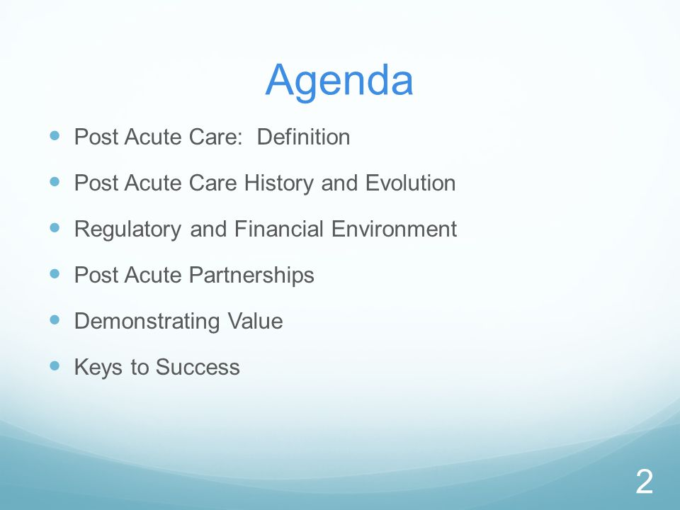 Agenda Post Acute Care: Definition Post Acute Care History and Evolution Regulatory and Financial Environment Post Acute Partnerships Demonstrating Value Keys to Success 2