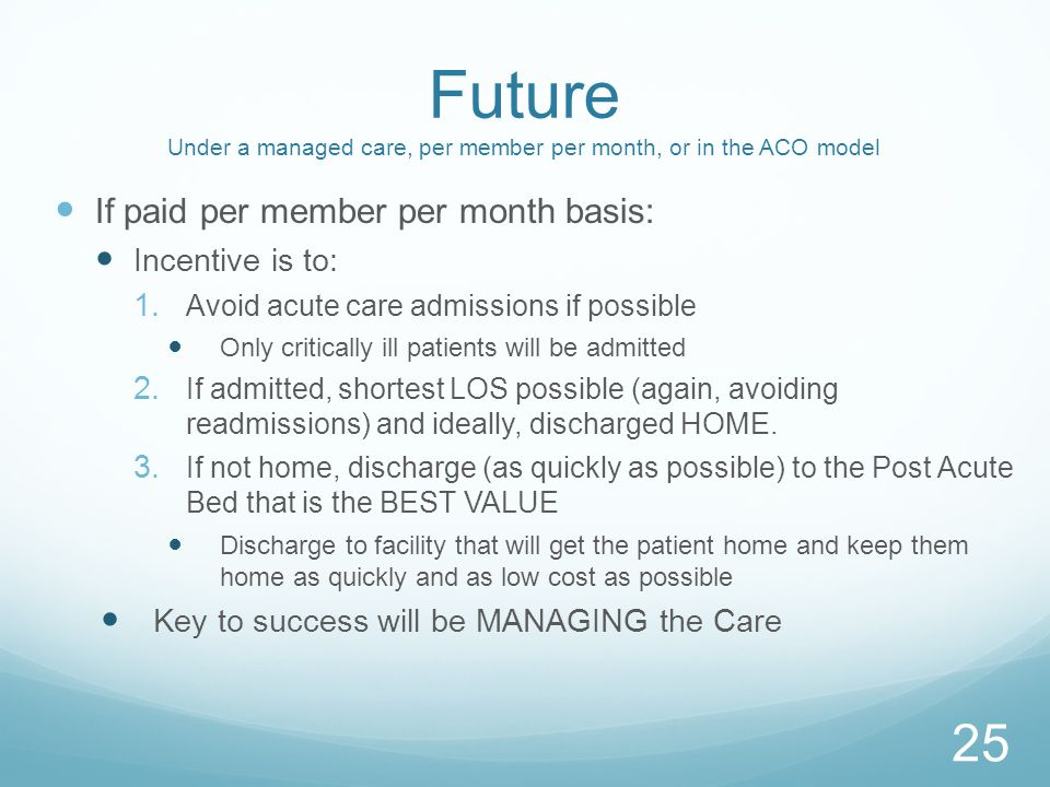 Future Under a managed care, per member per month, or in the ACO model If paid per member per month basis: Incentive is to: 1.
