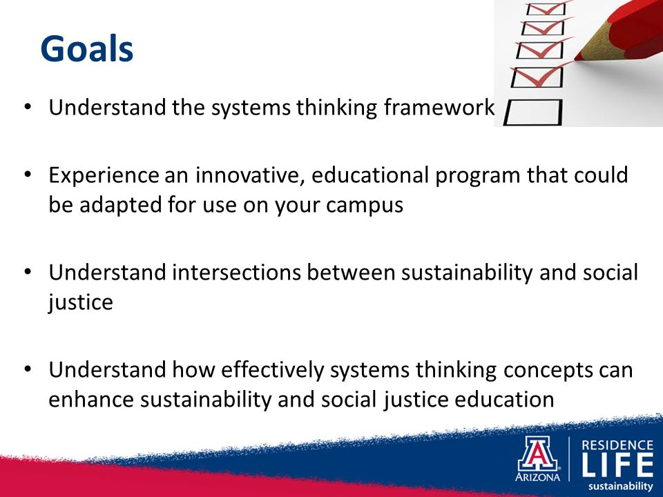 Goals Understand the systems thinking framework Experience an innovative, educational program that could be adapted for use on your campus Understand intersections between sustainability and social justice Understand how effectively systems thinking concepts can enhance sustainability and social justice education