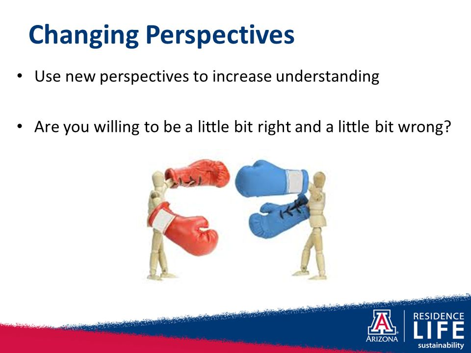 Changing Perspectives Use new perspectives to increase understanding Are you willing to be a little bit right and a little bit wrong?
