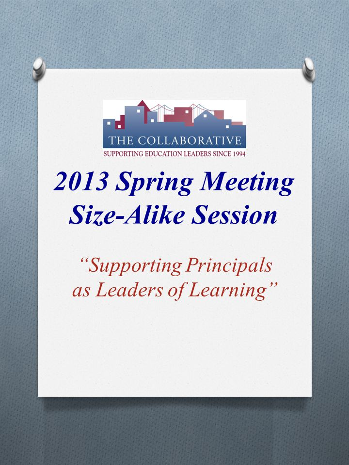 2013 Spring Meeting Size-Alike Session Supporting Principals as Leaders of Learning