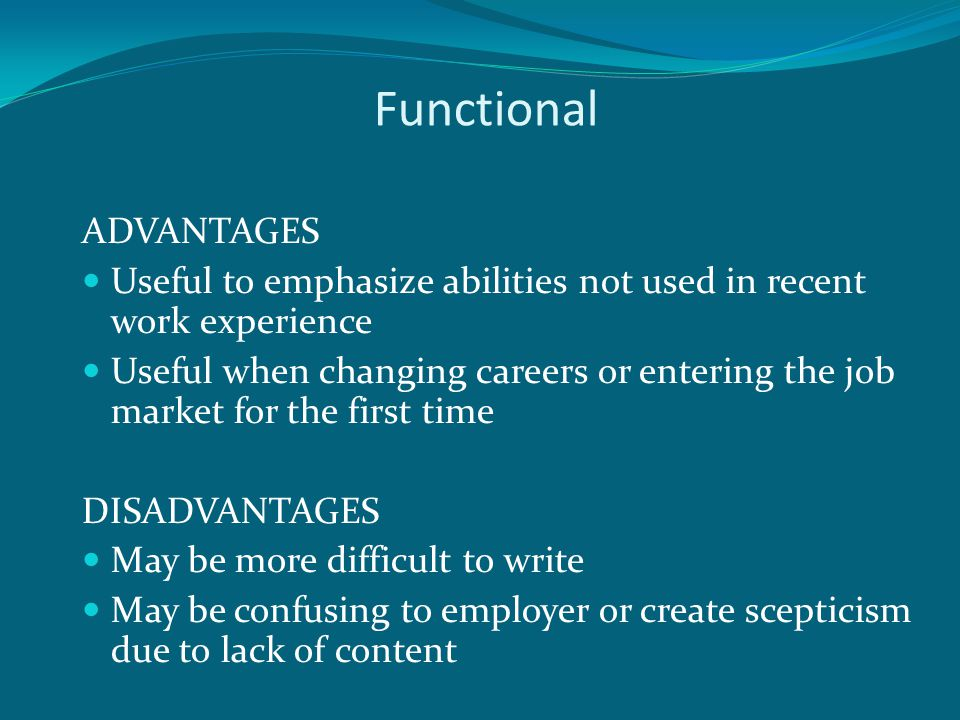 Functional ADVANTAGES Useful to emphasize abilities not used in recent work experience Useful when changing careers or entering the job market for the first time DISADVANTAGES May be more difficult to write May be confusing to employer or create scepticism due to lack of content