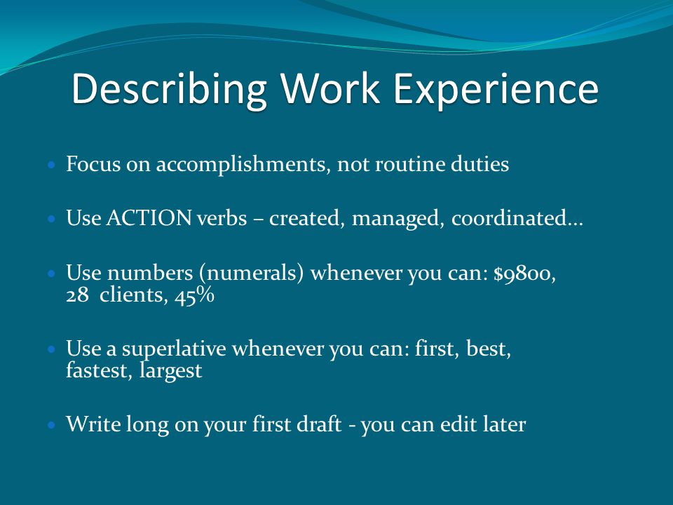 Describing Work Experience Focus on accomplishments, not routine duties Use ACTION verbs – created, managed, coordinated...