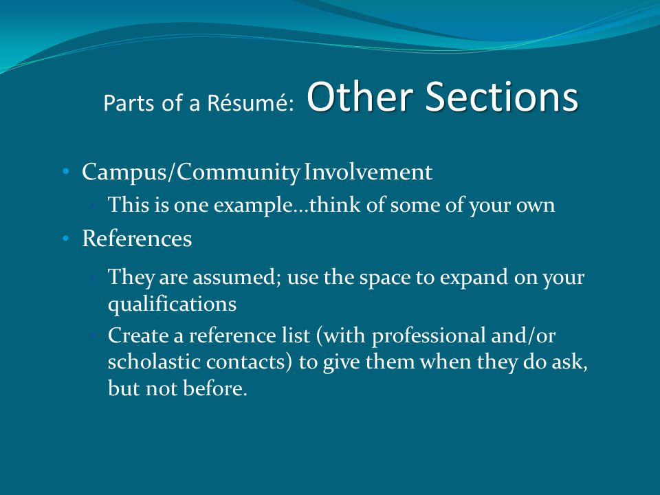 Other Sections Parts of a Résumé: Other Sections Campus/Community Involvement This is one example...think of some of your own References They are assumed; use the space to expand on your qualifications Create a reference list (with professional and/or scholastic contacts) to give them when they do ask, but not before.
