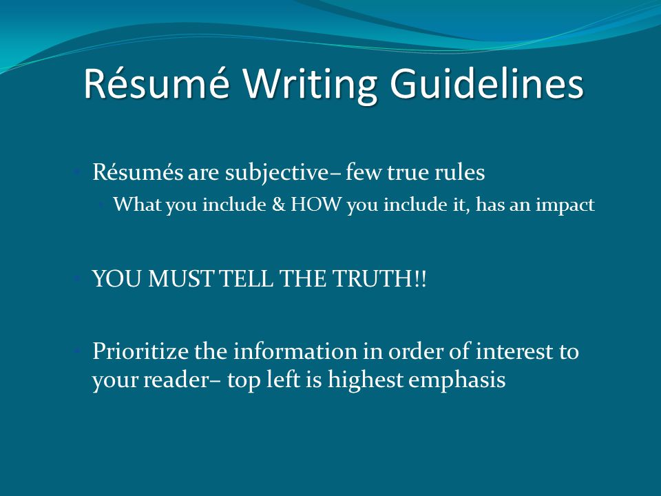 Résumé Writing Guidelines Résumés are subjective– few true rules What you include & HOW you include it, has an impact YOU MUST TELL THE TRUTH!.