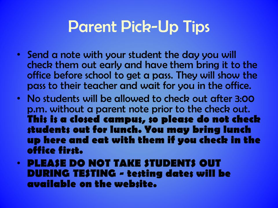 Parent Pick-Up Tips Send a note with your student the day you will check them out early and have them bring it to the office before school to get a pass.
