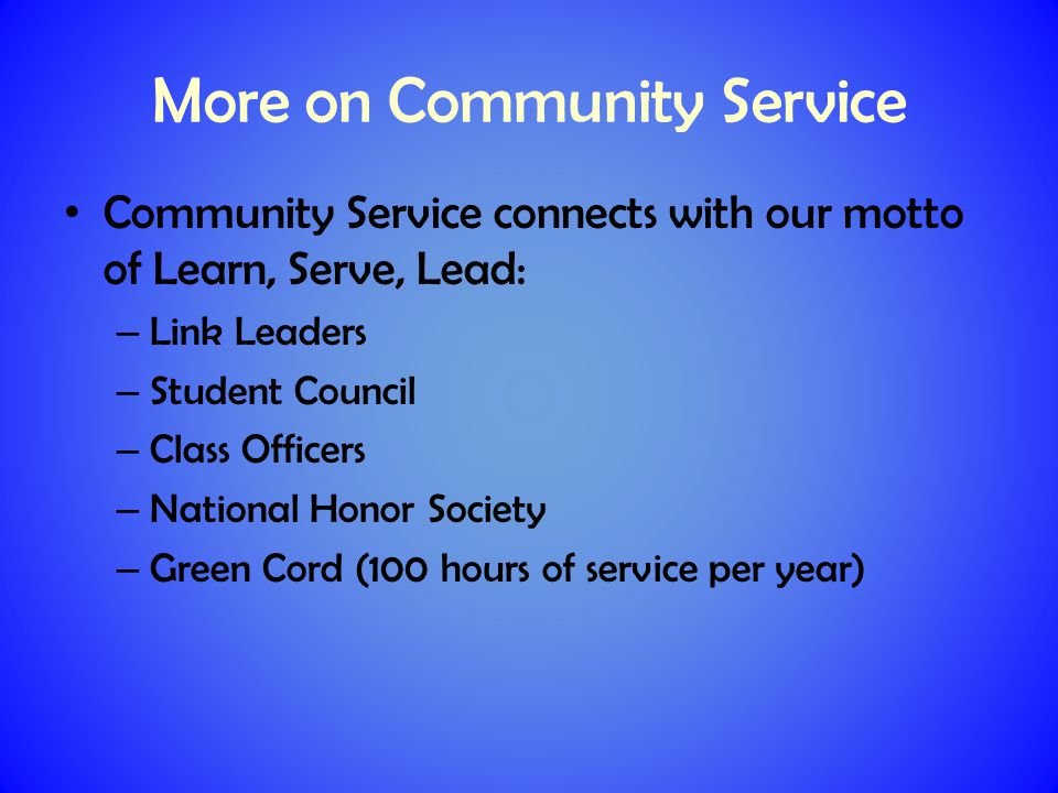 More on Community Service Community Service connects with our motto of Learn, Serve, Lead: – Link Leaders – Student Council – Class Officers – National Honor Society – Green Cord (100 hours of service per year)