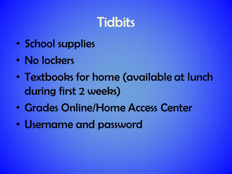 Tidbits School supplies No lockers Textbooks for home (available at lunch during first 2 weeks) Grades Online/Home Access Center Username and password