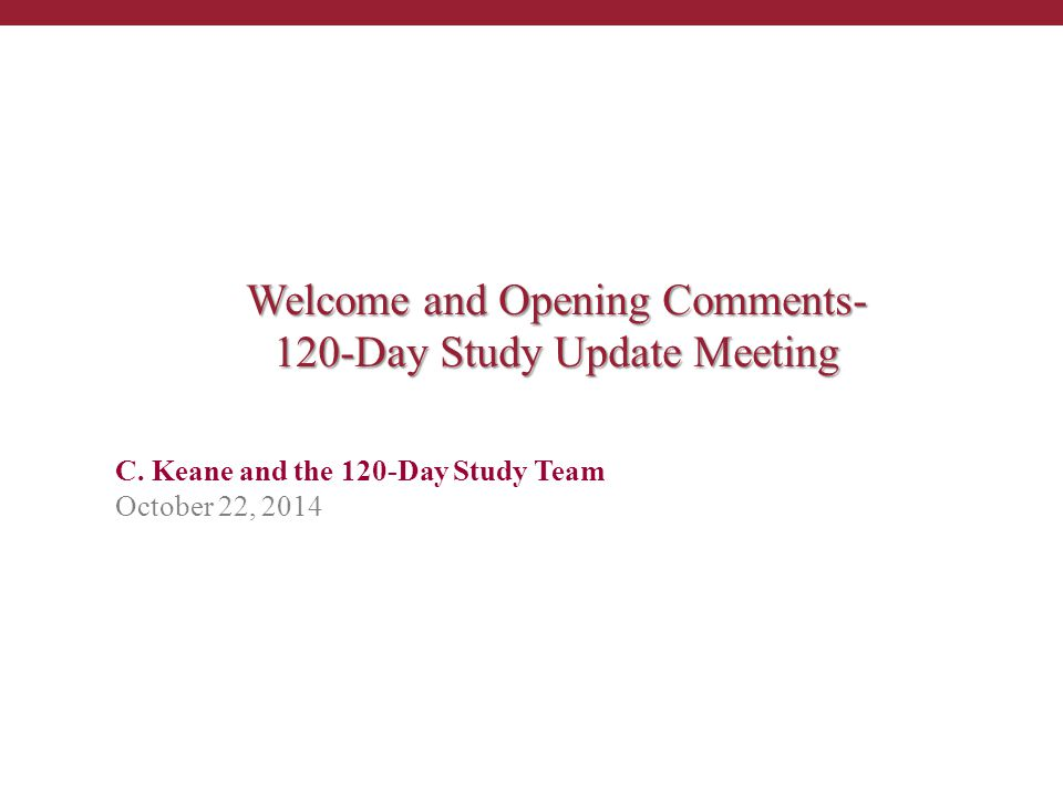 C. Keane and the 120-Day Study Team October 22, 2014 Welcome and Opening Comments- 120-Day Study Update Meeting