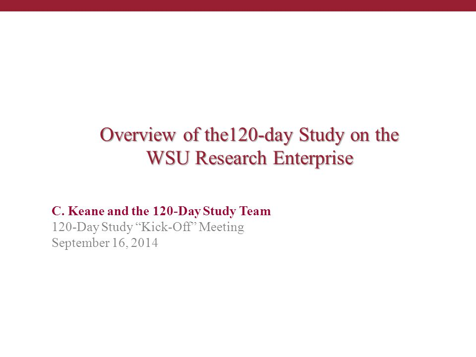 """C. Keane and the 120-Day Study Team 120-Day Study """"Kick-Off"""" Meeting September 16, 2014 Overview of the120-day Study on the WSU Research Enterprise"""