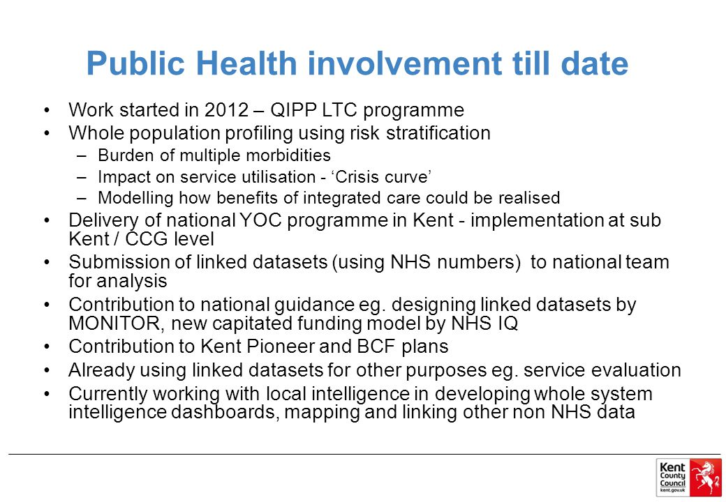 Public Health involvement till date Work started in 2012 – QIPP LTC programme Whole population profiling using risk stratification –Burden of multiple morbidities –Impact on service utilisation - 'Crisis curve' –Modelling how benefits of integrated care could be realised Delivery of national YOC programme in Kent - implementation at sub Kent / CCG level Submission of linked datasets (using NHS numbers) to national team for analysis Contribution to national guidance eg.