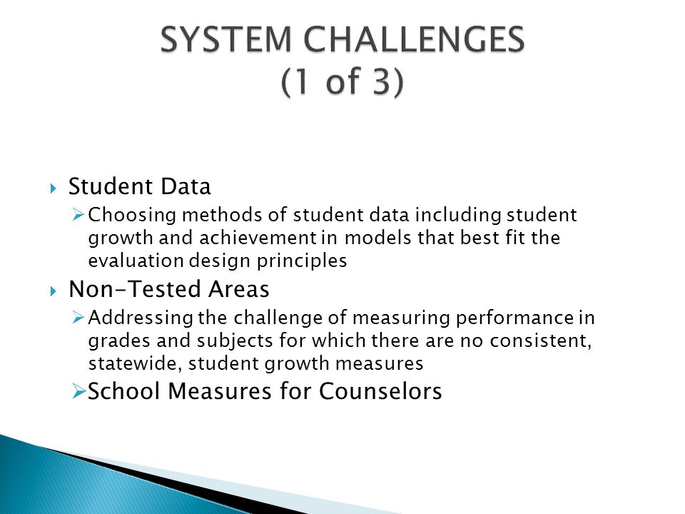  Student Data  Choosing methods of student data including student growth and achievement in models that best fit the evaluation design principles  Non-Tested Areas  Addressing the challenge of measuring performance in grades and subjects for which there are no consistent, statewide, student growth measures  School Measures for Counselors