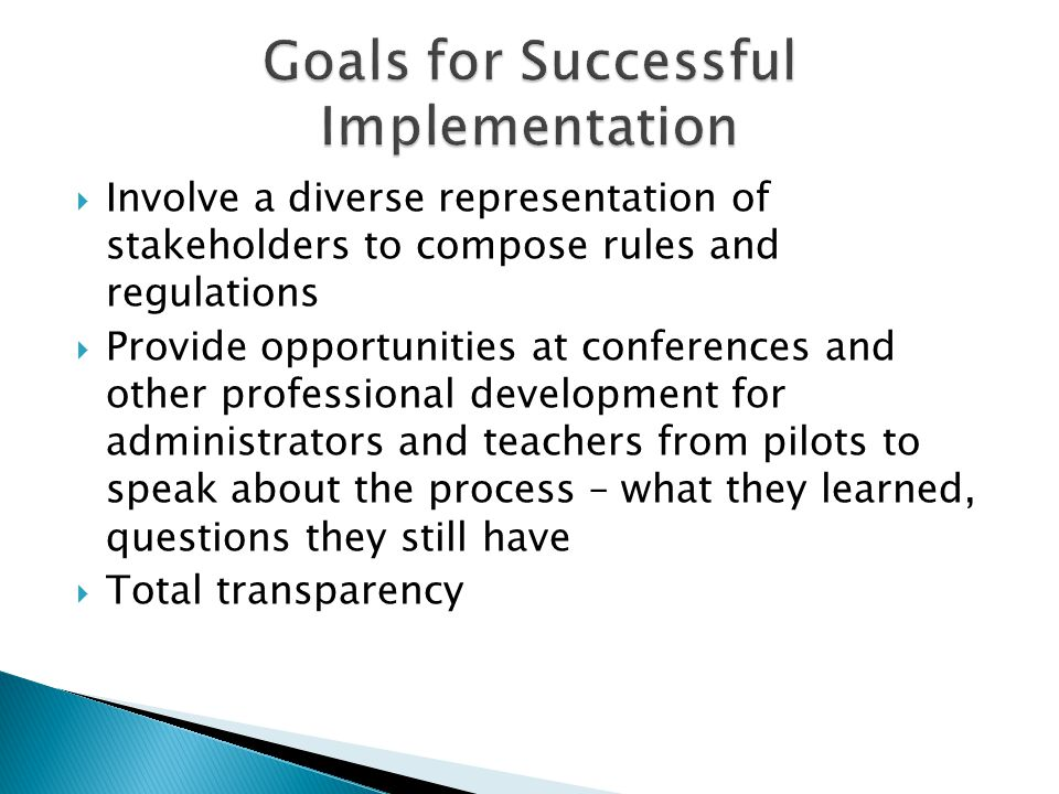  Involve a diverse representation of stakeholders to compose rules and regulations  Provide opportunities at conferences and other professional development for administrators and teachers from pilots to speak about the process – what they learned, questions they still have  Total transparency