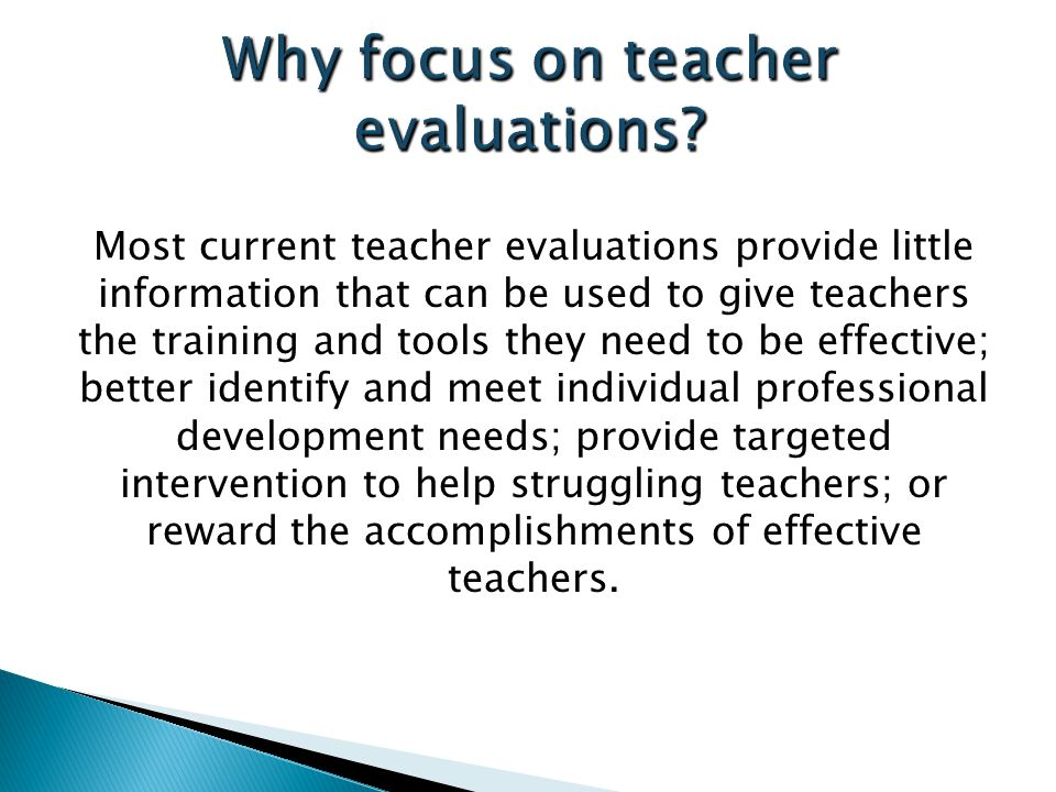 Most current teacher evaluations provide little information that can be used to give teachers the training and tools they need to be effective; better identify and meet individual professional development needs; provide targeted intervention to help struggling teachers; or reward the accomplishments of effective teachers.