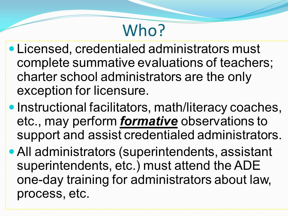 Who? Licensed, credentialed administrators must complete summative evaluations of teachers; charter school administrators are the only exception for l