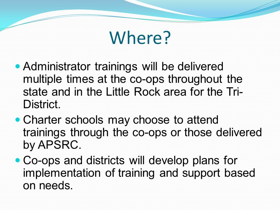 Where? Administrator trainings will be delivered multiple times at the co-ops throughout the state and in the Little Rock area for the Tri- District.