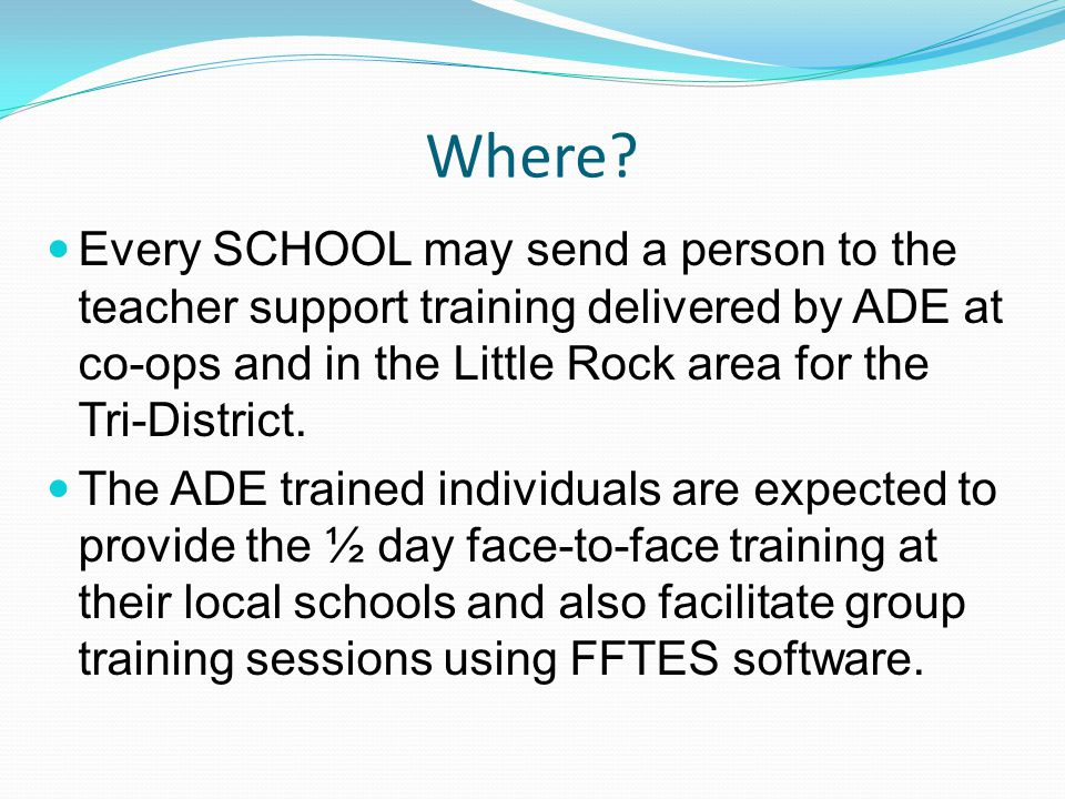 Where? Every SCHOOL may send a person to the teacher support training delivered by ADE at co-ops and in the Little Rock area for the Tri-District. The