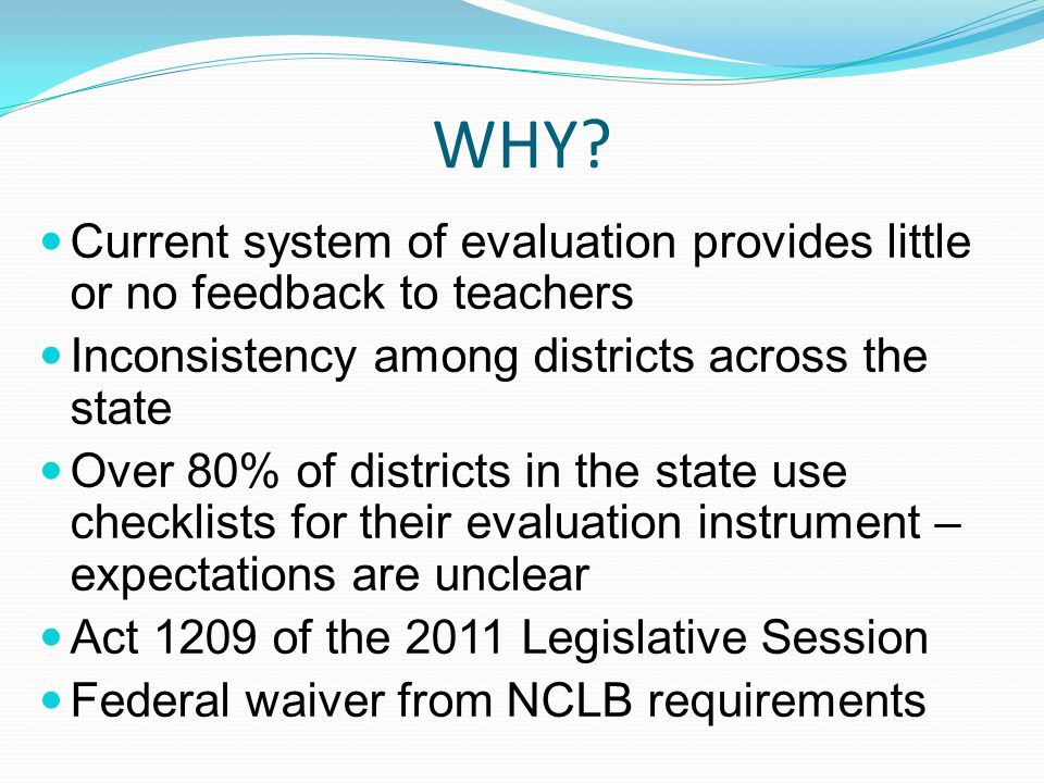 WHY? Current system of evaluation provides little or no feedback to teachers Inconsistency among districts across the state Over 80% of districts in t