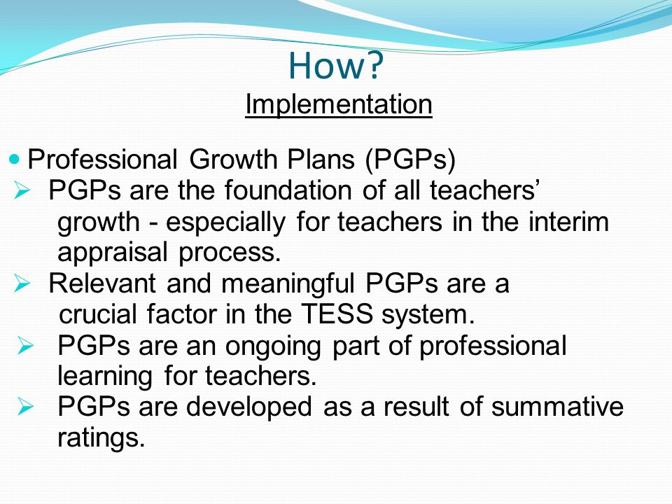 How? Implementation Professional Growth Plans (PGPs)  PGPs are the foundation of all teachers' growth - especially for teachers in the interim apprai
