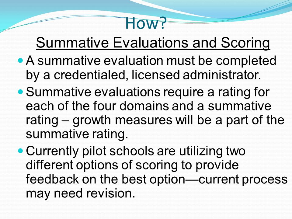 How? Summative Evaluations and Scoring A summative evaluation must be completed by a credentialed, licensed administrator. Summative evaluations requi