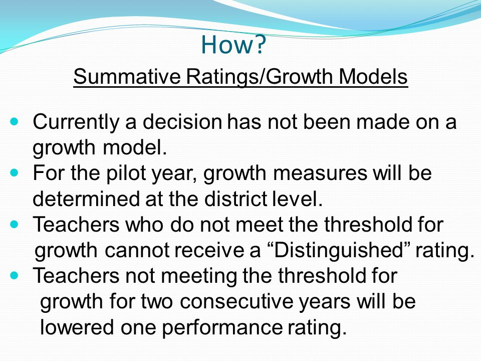 How? Summative Ratings/Growth Models Currently a decision has not been made on a growth model. For the pilot year, growth measures will be determined