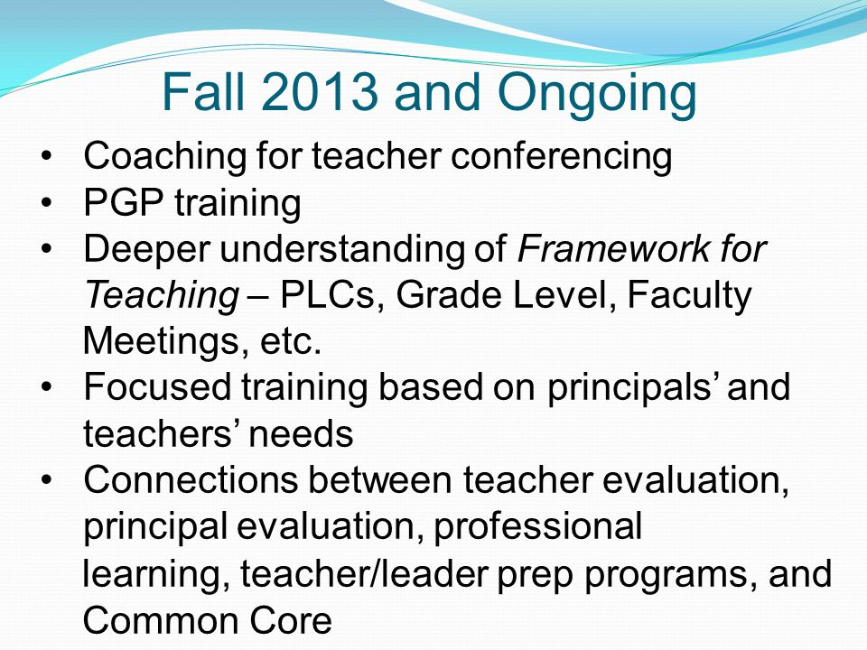 Fall 2013 and Ongoing Coaching for teacher conferencing PGP training Deeper understanding of Framework for Teaching – PLCs, Grade Level, Faculty Meeti