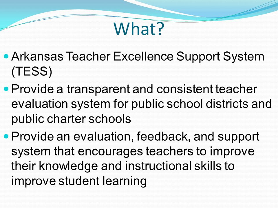 What? Arkansas Teacher Excellence Support System (TESS) Provide a transparent and consistent teacher evaluation system for public school districts and