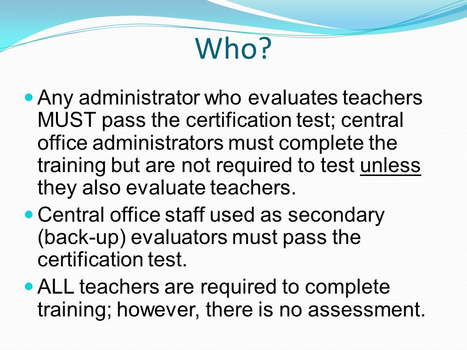 Who? Any administrator who evaluates teachers MUST pass the certification test; central office administrators must complete the training but are not r
