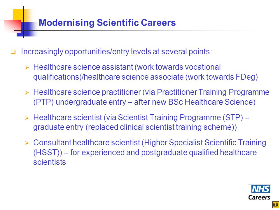 Modernising Scientific Careers  Increasingly opportunities/entry levels at several points:  Healthcare science assistant (work towards vocational qu