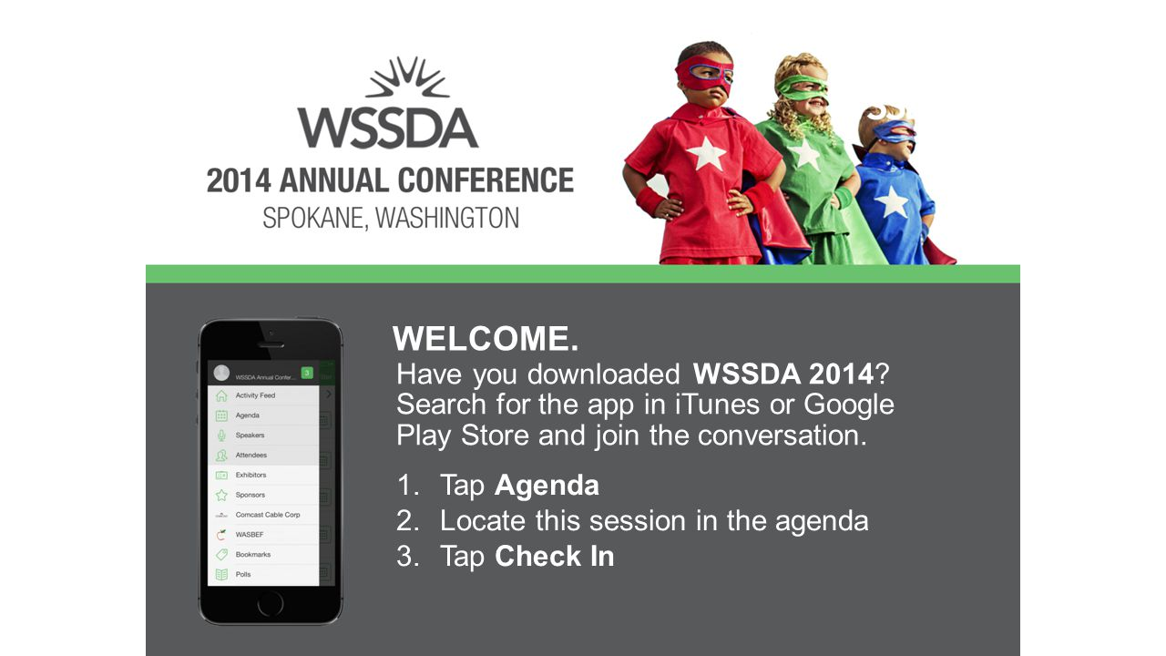 Have you downloaded WSSDA 2014? Search for the app in iTunes or Google Play Store and join the conversation. WELCOME. 1.Tap Agenda 2.Locate this sessi