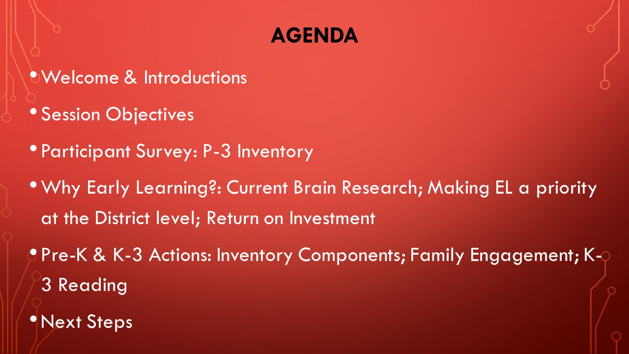 AGENDA Welcome & Introductions Session Objectives Participant Survey: P-3 Inventory Why Early Learning : Current Brain Research; Making EL a priority at the District level; Return on Investment Pre-K & K-3 Actions: Inventory Components; Family Engagement; K- 3 Reading Next Steps