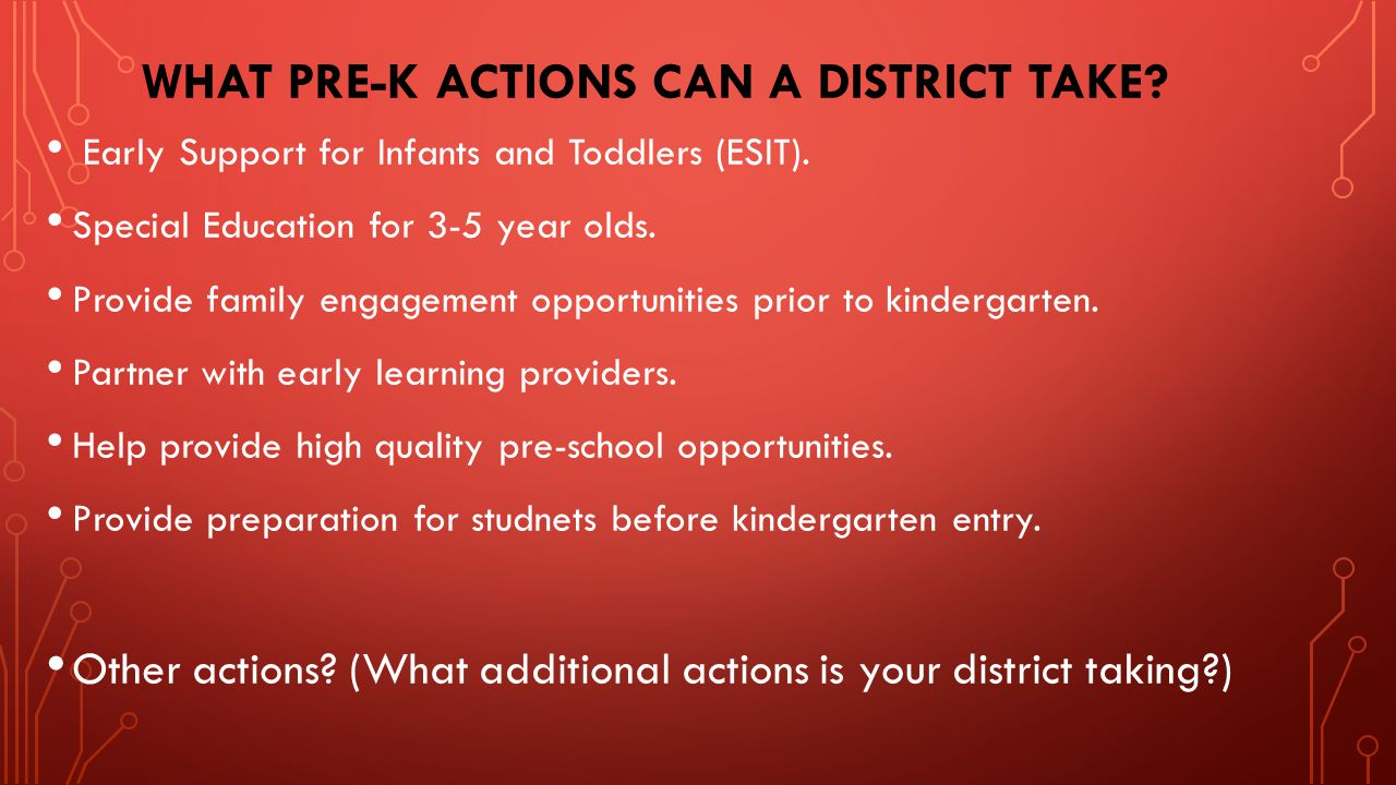 WHAT PRE-K ACTIONS CAN A DISTRICT TAKE? Early Support for Infants and Toddlers (ESIT). Special Education for 3-5 year olds. Provide family engagement