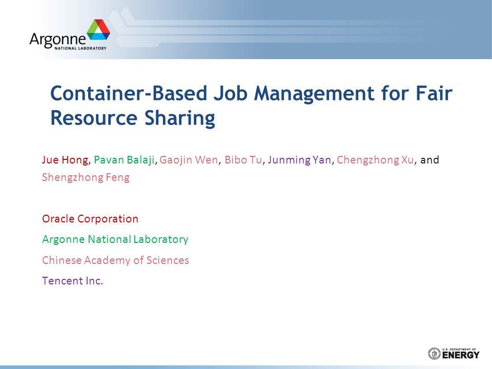 Container-Based Job Management for Fair Resource Sharing Jue Hong, Pavan Balaji, Gaojin Wen, Bibo Tu, Junming Yan, Chengzhong Xu, and Shengzhong Feng