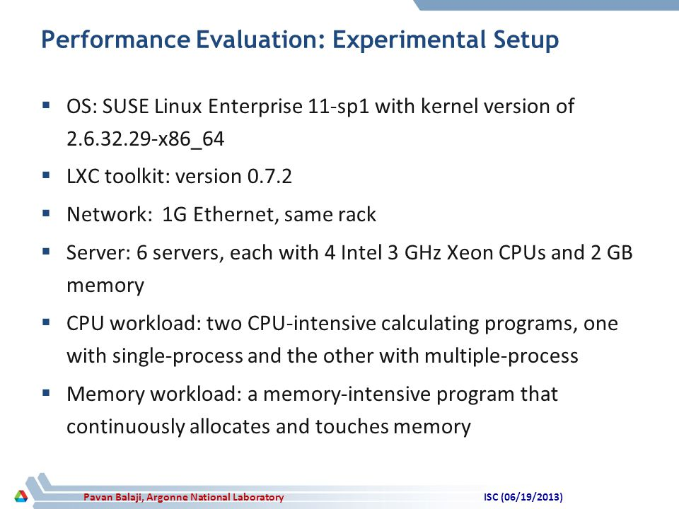 Pavan Balaji, Argonne National Laboratory Performance Evaluation: Experimental Setup  OS: SUSE Linux Enterprise 11-sp1 with kernel version of 2.6.32.29-x86_64  LXC toolkit: version 0.7.2  Network: 1G Ethernet, same rack  Server: 6 servers, each with 4 Intel 3 GHz Xeon CPUs and 2 GB memory  CPU workload: two CPU-intensive calculating programs, one with single-process and the other with multiple-process  Memory workload: a memory-intensive program that continuously allocates and touches memory ISC (06/19/2013)