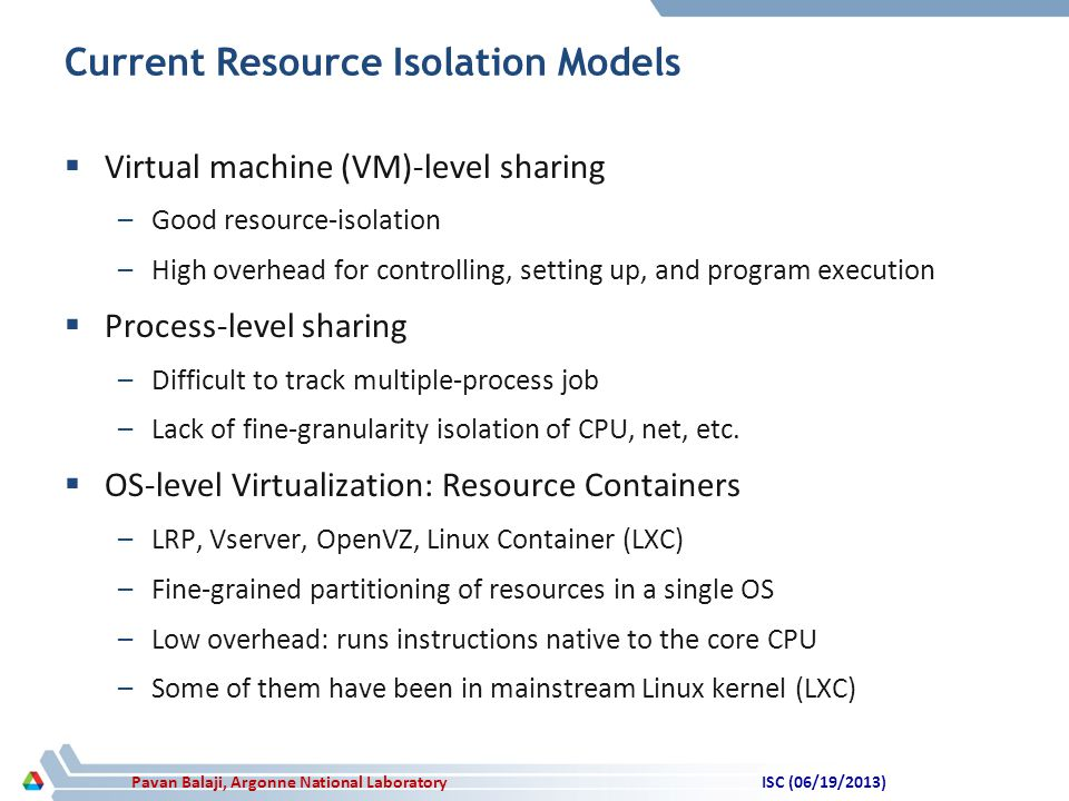 Pavan Balaji, Argonne National Laboratory Current Resource Isolation Models  Virtual machine (VM)-level sharing –Good resource-isolation –High overhead for controlling, setting up, and program execution  Process-level sharing –Difficult to track multiple-process job –Lack of fine-granularity isolation of CPU, net, etc.