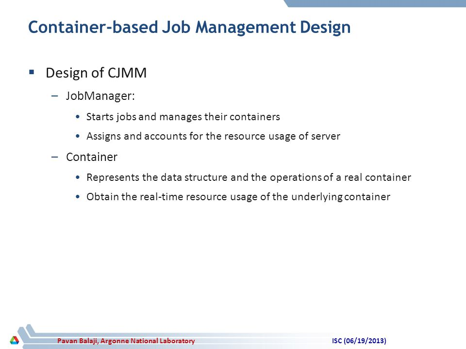 Pavan Balaji, Argonne National Laboratory Container-based Job Management Design  Design of CJMM –JobManager: Starts jobs and manages their containers